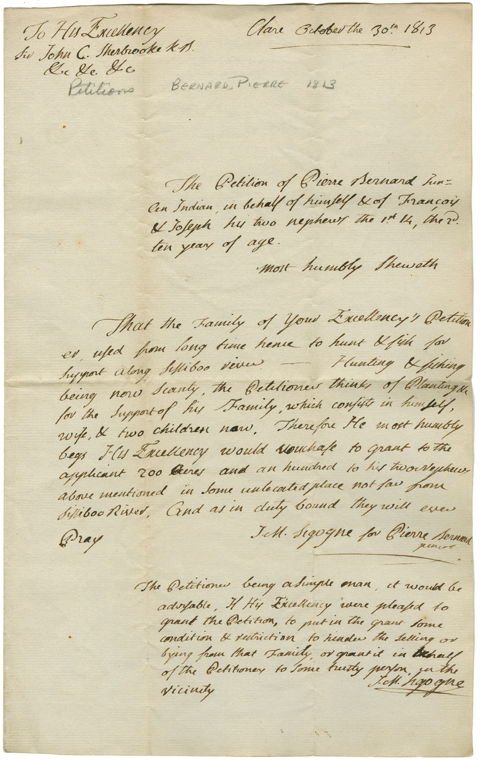 Petition of Pierre Bernard asking for land for himself and his two nephews. He has lived by hunting and fishing along the Sissiboo River. Game is now scarce; he would like to 'plant.' A note by Abbe' Sigogne suggests that the grant be made restrictive so that the petitioners may not sell or part with the land, or that it may be given to some trusty person in the vicinity. Left to the Committee on Indian Affairs.