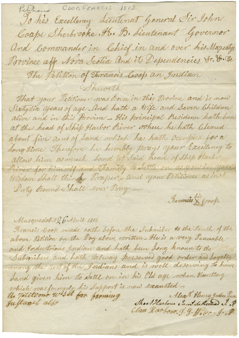 Petition of Francis Coop, a 66 year old Mi'kmaq man with a wife and seven children. His principal residence has been at the head of Ship Harbour River, where he has cleared about five acres. He asks for this land. The magistrate states that Coop is a very industrious and peacable man and has preserved order and loyalty among the other Mi'kmaq, and is well deserving to have land given to him to settle on in his old age. Recommended 200 acres that cannot be transferred to any other than his children.